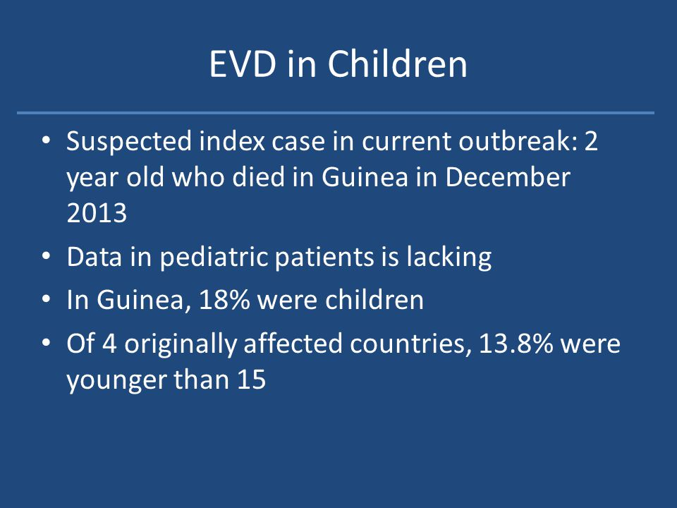EVD in Children Suspected index case in current outbreak: 2 year old who died in Guinea in December 2013 Data in pediatric patients is lacking In Guinea, 18% were children Of 4 originally affected countries, 13.8% were younger than 15