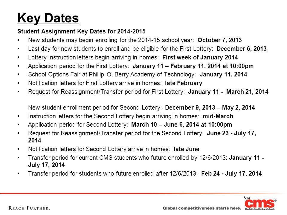 Key Dates Student Assignment Key Dates for 2014-2015 New students may begin enrolling for the 2014-15 school year: October 7, 2013 Last day for new students to enroll and be eligible for the First Lottery: December 6, 2013 Lottery Instruction letters begin arriving in homes: First week of January 2014 Application period for the First Lottery: January 11 – February 11, 2014 at 10:00pm School Options Fair at Phillip O.