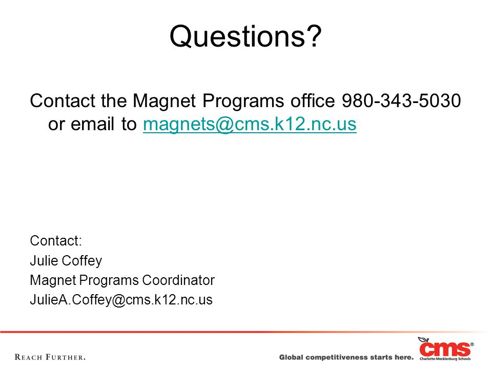 Questions? Contact the Magnet Programs office 980-343-5030 or email to magnets@cms.k12.nc.usmagnets@cms.k12.nc.us Contact: Julie Coffey Magnet Program