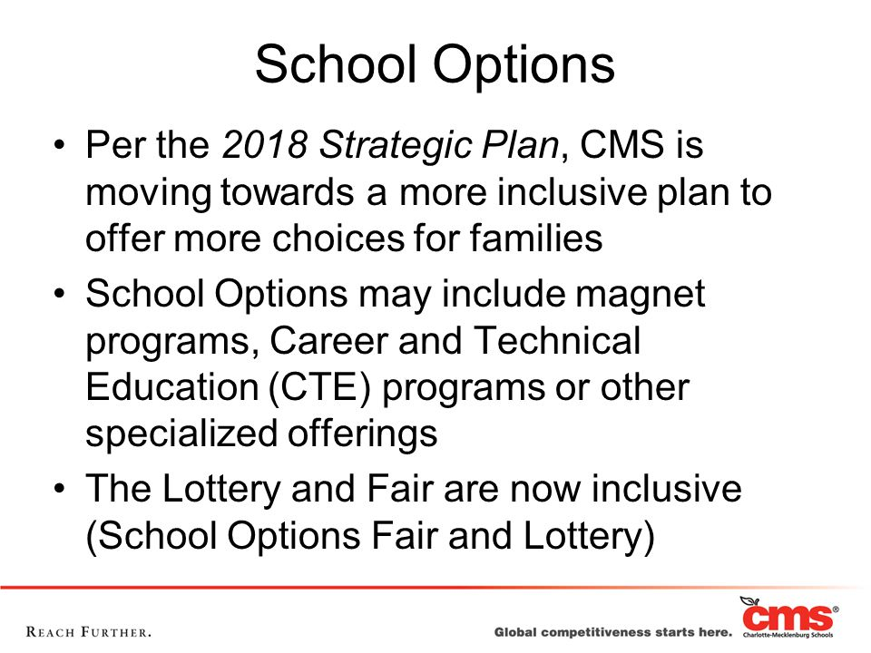 School Options Per the 2018 Strategic Plan, CMS is moving towards a more inclusive plan to offer more choices for families School Options may include magnet programs, Career and Technical Education (CTE) programs or other specialized offerings The Lottery and Fair are now inclusive (School Options Fair and Lottery)
