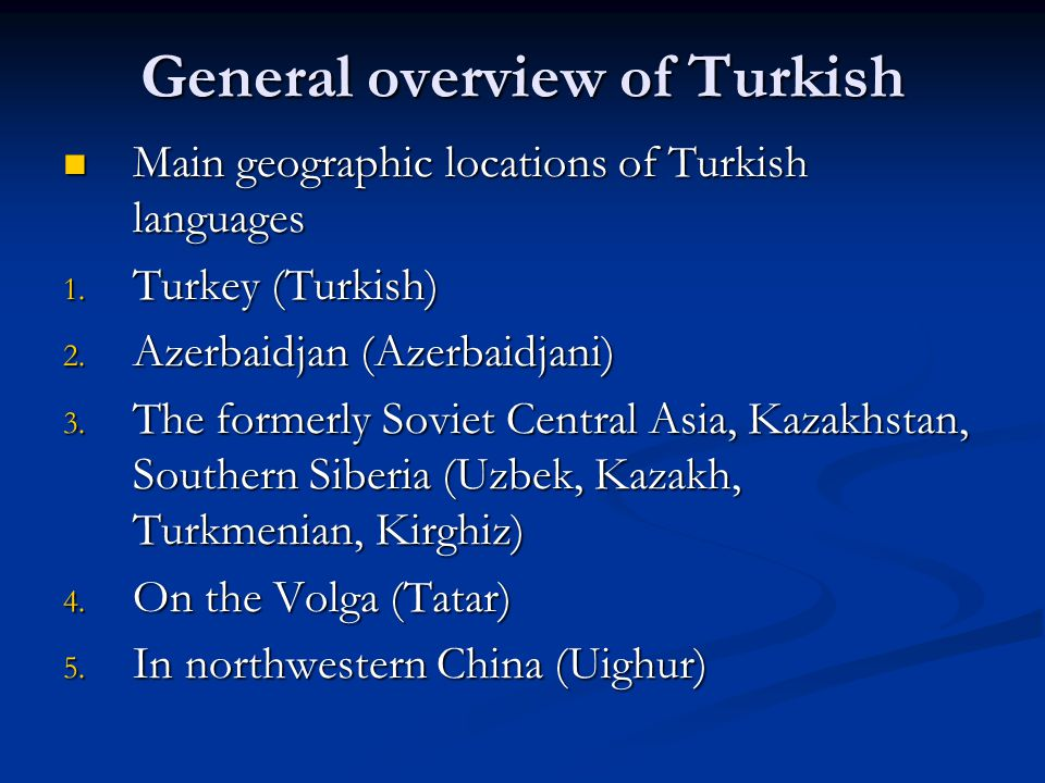 General overview of Turkish Main geographic locations of Turkish languages Main geographic locations of Turkish languages 1. Turkey (Turkish) 2. Azerb