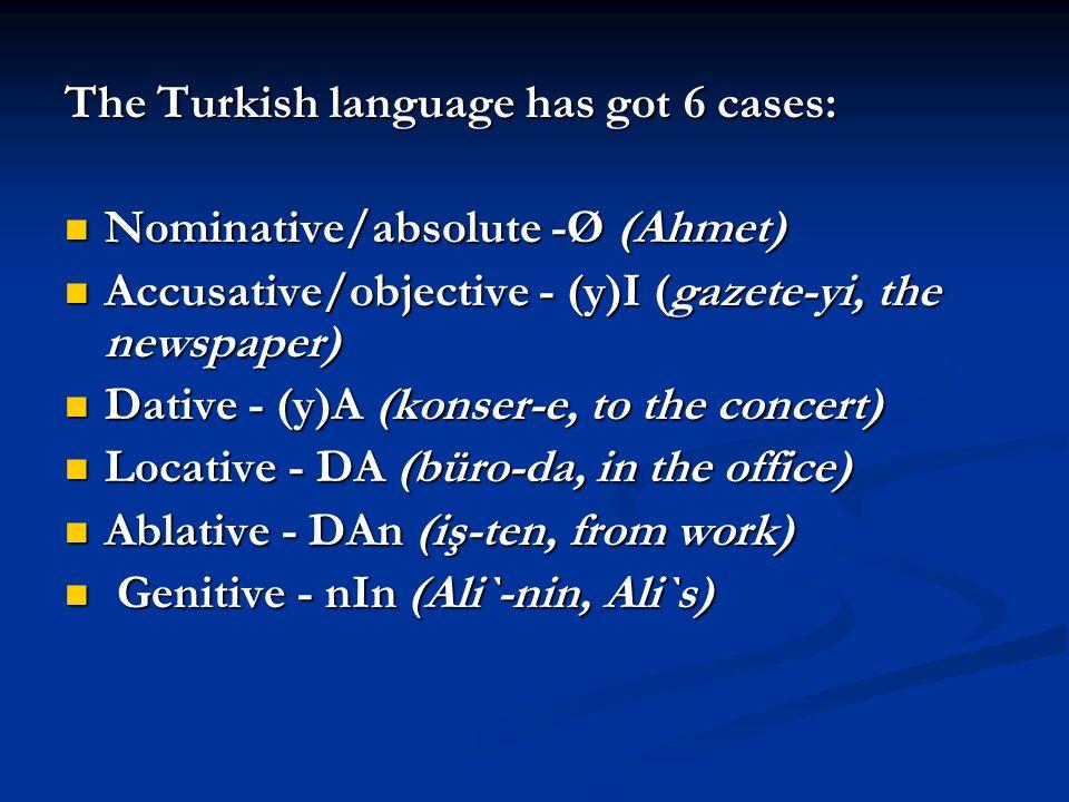 The Turkish language has got 6 cases: Nominative/absolute -Ø (Ahmet) Nominative/absolute -Ø (Ahmet) Accusative/objective - (y)I (gazete-yi, the newspa