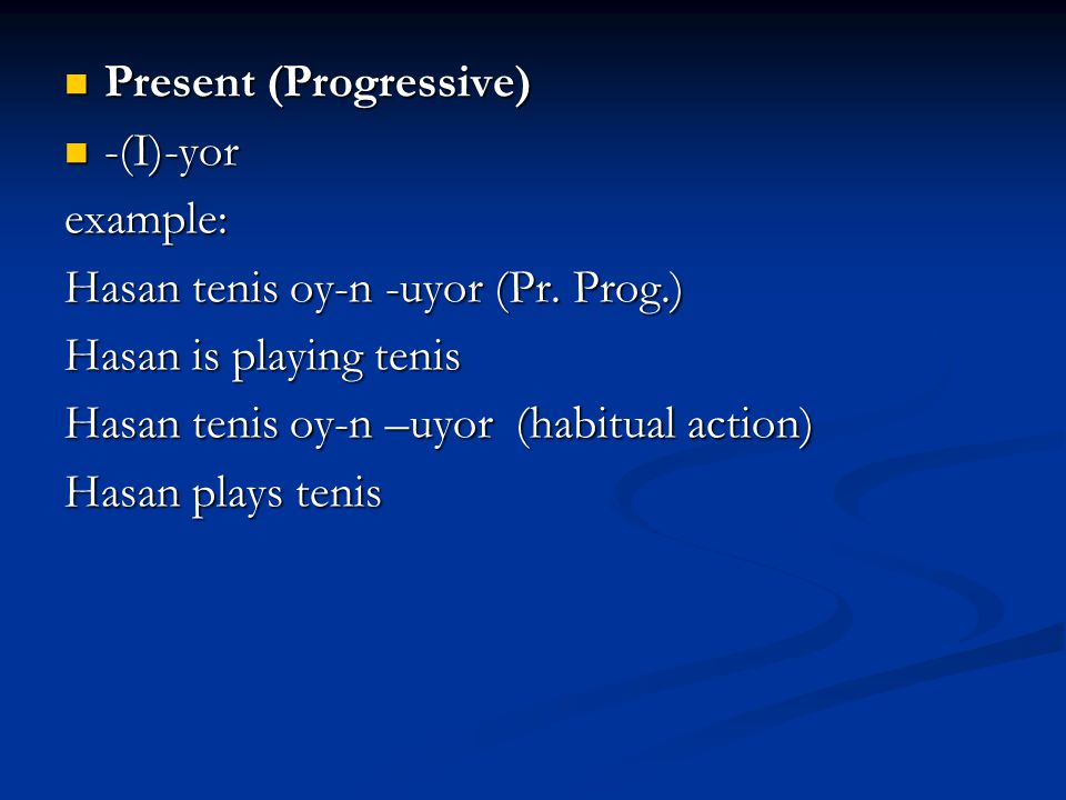 Present (Progressive) Present (Progressive) -(I)-yor -(I)-yorexample: Hasan tenis oy-n -uyor (Pr. Prog.) Hasan is playing tenis Hasan tenis oy-n –uyor