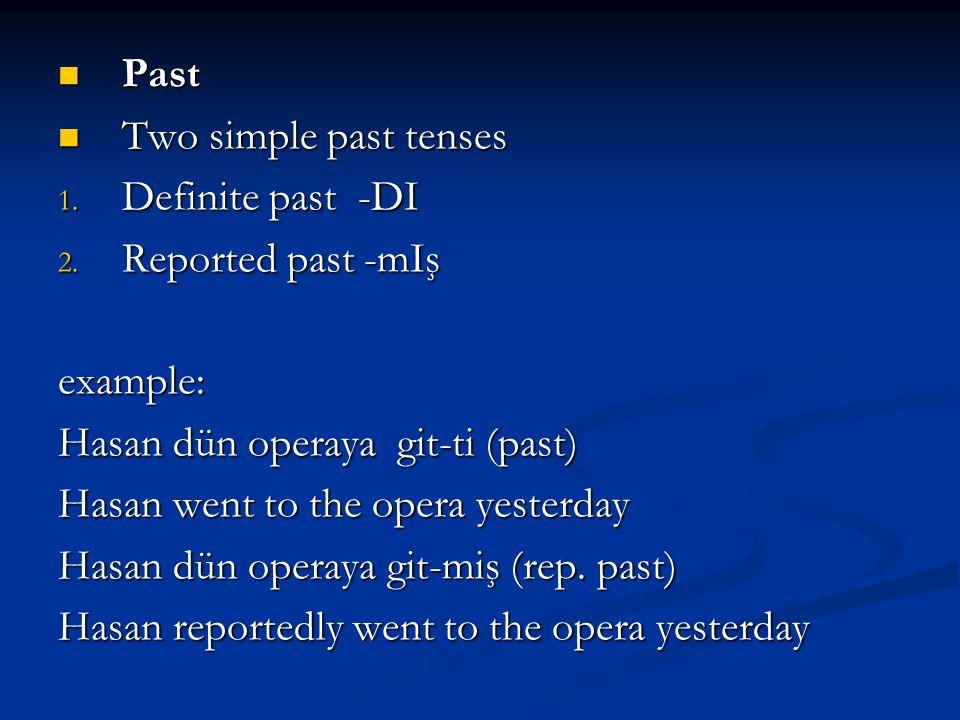Past Past Two simple past tenses Two simple past tenses 1. Definite past -DI 2. Reported past -mIş example: Hasan dün operaya git-ti (past) Hasan went