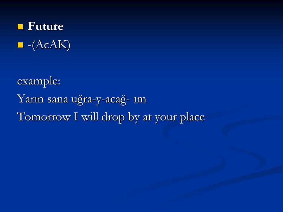 Future Future -(AcAK) -(AcAK)example: Yarın sana uğra-y-acağ- ım Tomorrow I will drop by at your place