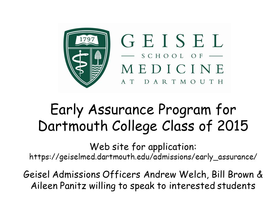 Early Assurance Program for Dartmouth College Class of 2015 Web site for application: https://geiselmed.dartmouth.edu/admissions/early_assurance/ Geis