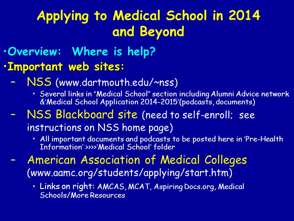 Applying to Medical School in 2014 and Beyond Overview: Where is help? Important web sites:Important web sites: –NSS (www.dartmouth.edu/~nss) Several