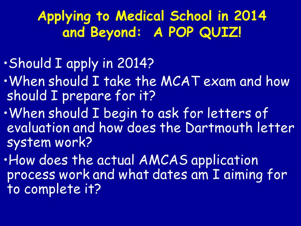 Applying to Medical School in 2014 and Beyond: A POP QUIZ! Should I apply in 2014? When should I take the MCAT exam and how should I prepare for it? W