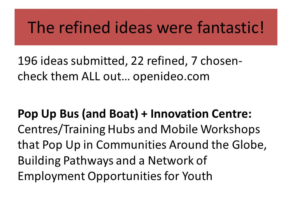 The refined ideas were fantastic! 196 ideas submitted, 22 refined, 7 chosen- check them ALL out… openideo.com Pop Up Bus (and Boat) + Innovation Centr