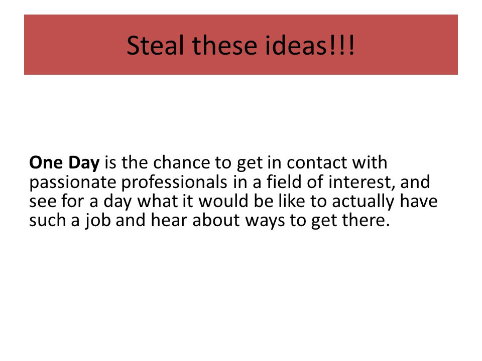 Steal these ideas!!! One Day is the chance to get in contact with passionate professionals in a field of interest, and see for a day what it would be