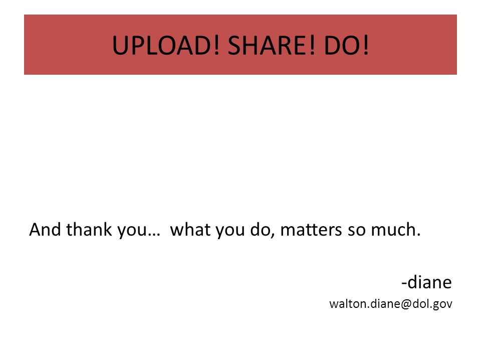 UPLOAD! SHARE! DO! And thank you… what you do, matters so much. -diane walton.diane@dol.gov