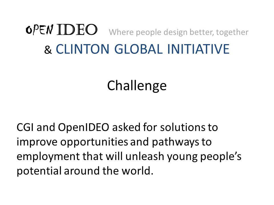 OPEN IDEO Where people design better, together & CLINTON GLOBAL INITIATIVE Challenge CGI and OpenIDEO asked for solutions to improve opportunities and pathways to employment that will unleash young people's potential around the world.