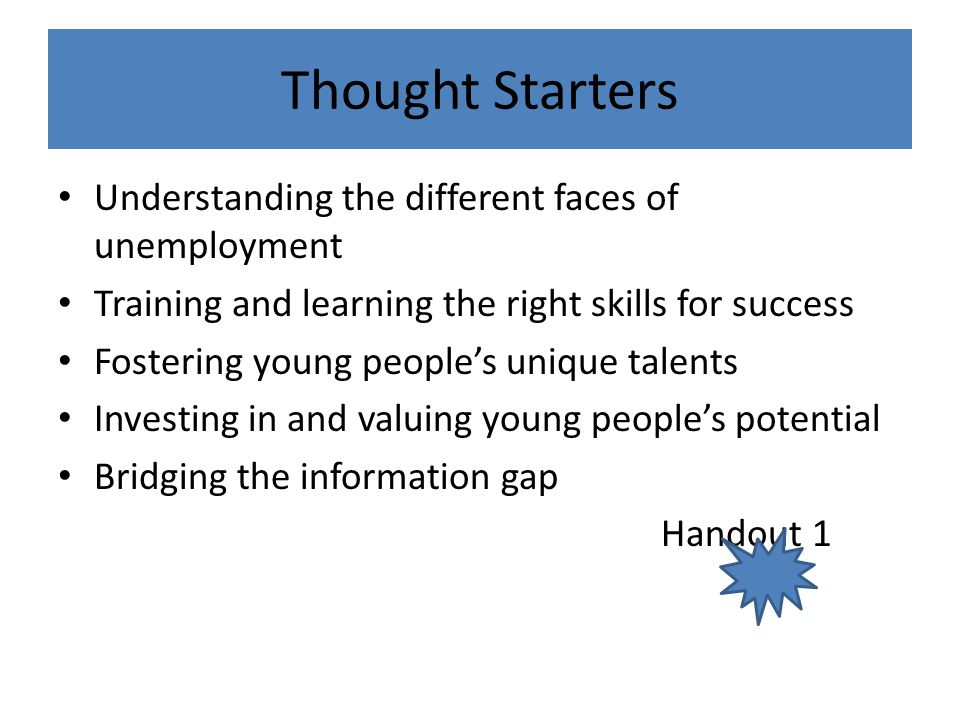 Thought Starters Understanding the different faces of unemployment Training and learning the right skills for success Fostering young people's unique