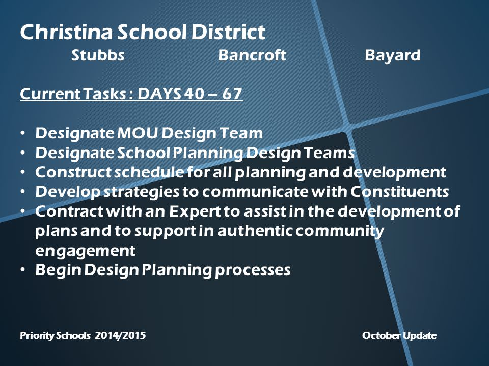 Christina School District StubbsBancroftBayard Current Tasks : DAYS 40 – 67 Designate MOU Design Team Designate School Planning Design Teams Construct schedule for all planning and development Develop strategies to communicate with Constituents Contract with an Expert to assist in the development of plans and to support in authentic community engagement Begin Design Planning processes Priority Schools 2014/2015 October Update