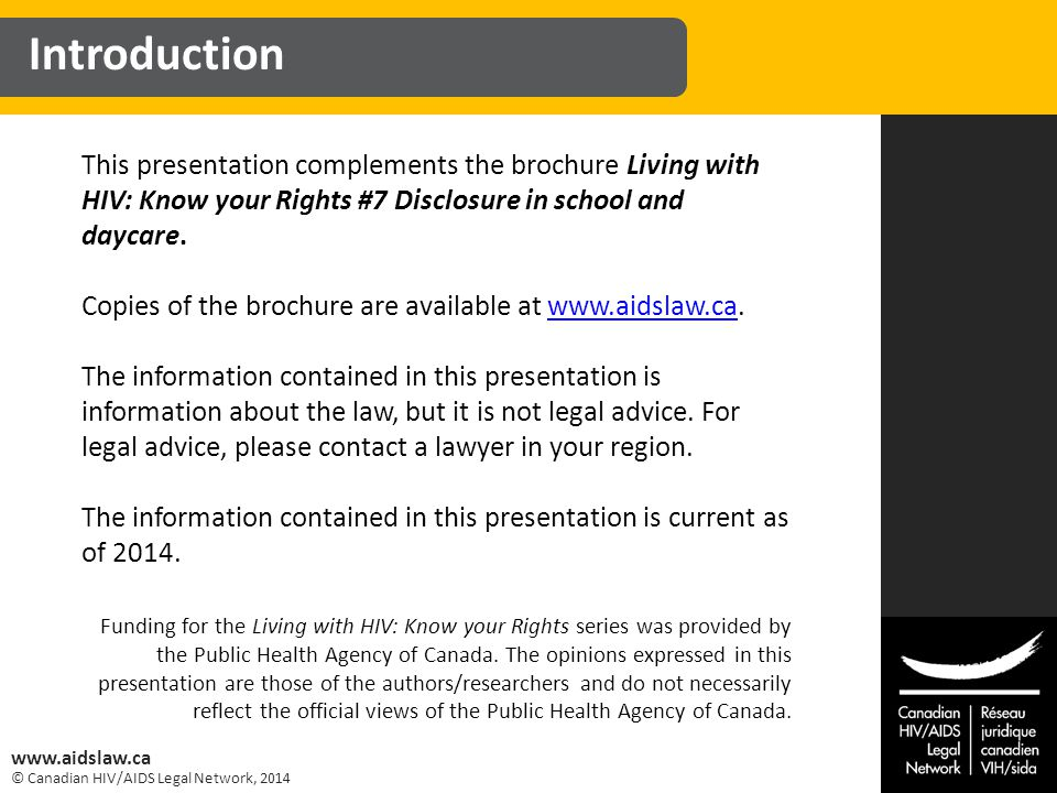 © Canadian HIV/AIDS Legal Network, 2014 www.aidslaw.ca This presentation complements the brochure Living with HIV: Know your Rights #7 Disclosure in school and daycare.