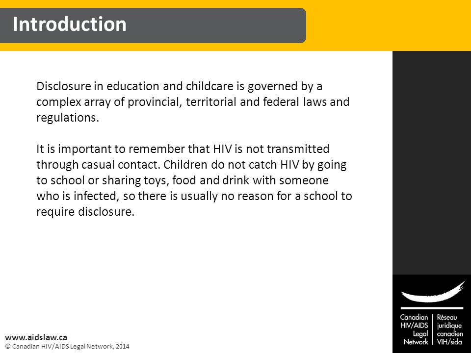 © Canadian HIV/AIDS Legal Network, 2014 www.aidslaw.ca Disclosure in education and childcare is governed by a complex array of provincial, territorial and federal laws and regulations.