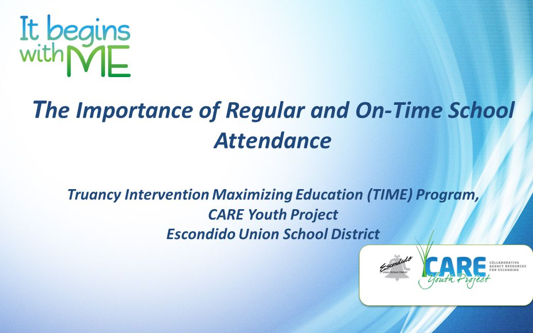 T he Importance of Regular and On-Time School Attendance Truancy Intervention Maximizing Education (TIME) Program, CARE Youth Project Escondido Union School District