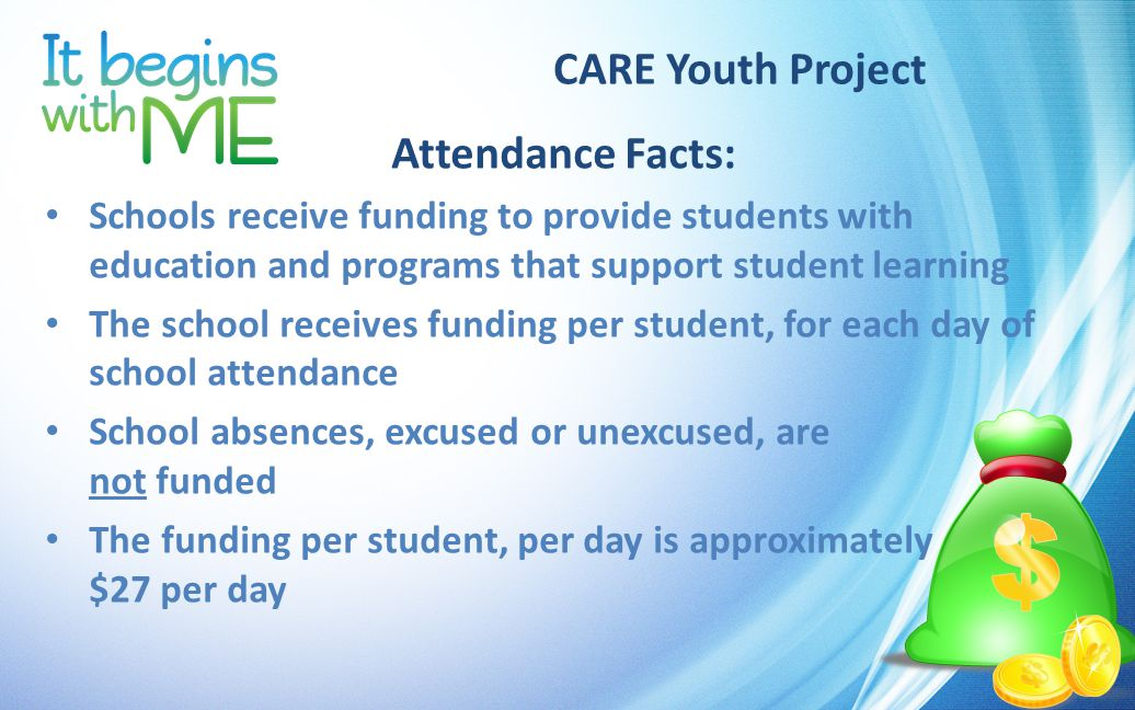 CARE Youth Project Attendance Facts: Schools receive funding to provide students with education and programs that support student learning The school receives funding per student, for each day of school attendance School absences, excused or unexcused, are not funded The funding per student, per day is approximately $27 per day
