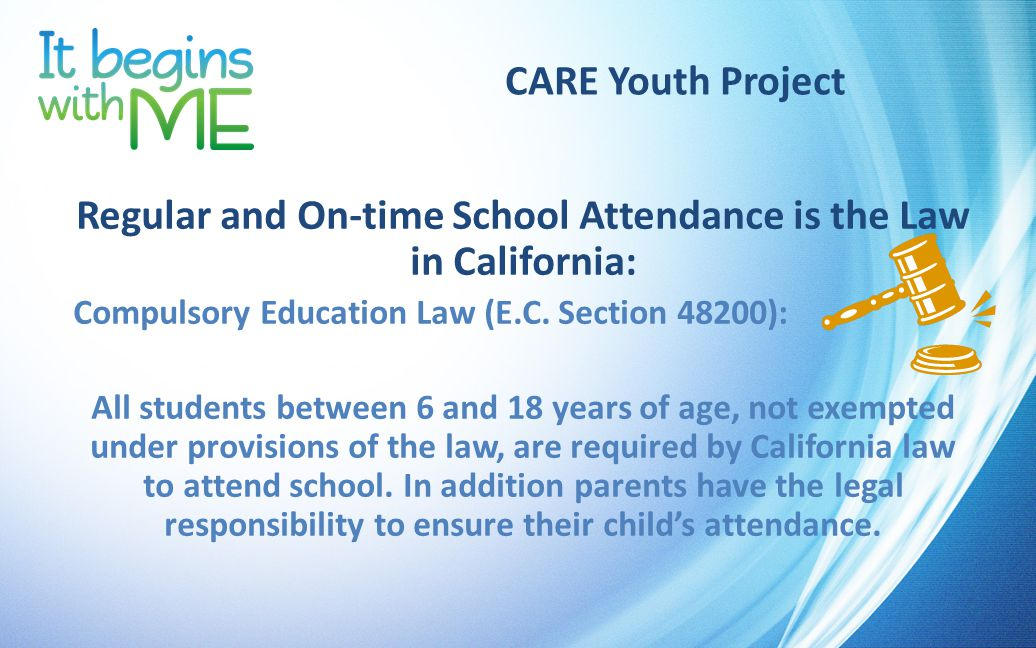 CARE Youth Project Regular and On-time School Attendance is the Law in California: Compulsory Education Law (E.C.