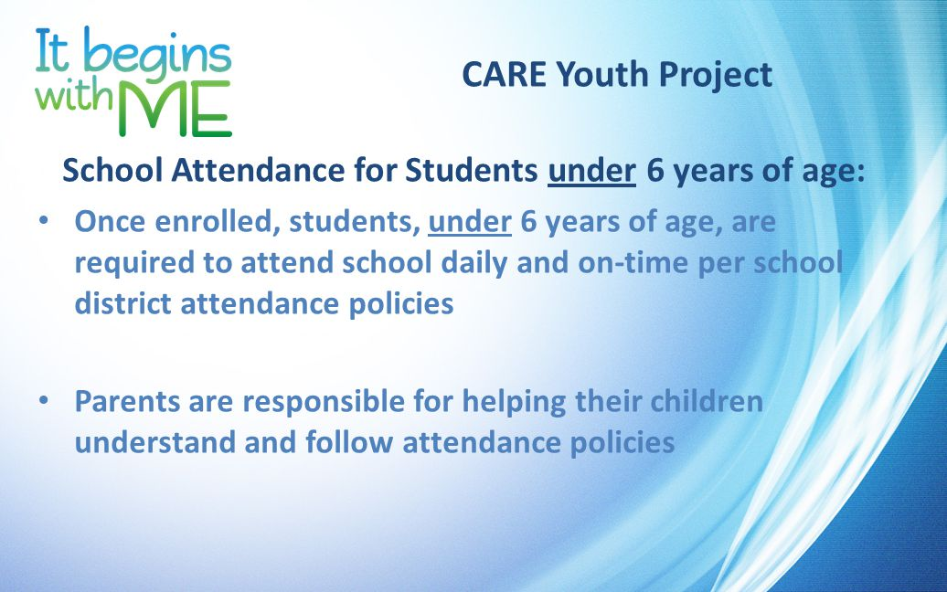 CARE Youth Project School Attendance for Students under 6 years of age: Once enrolled, students, under 6 years of age, are required to attend school daily and on-time per school district attendance policies Parents are responsible for helping their children understand and follow attendance policies