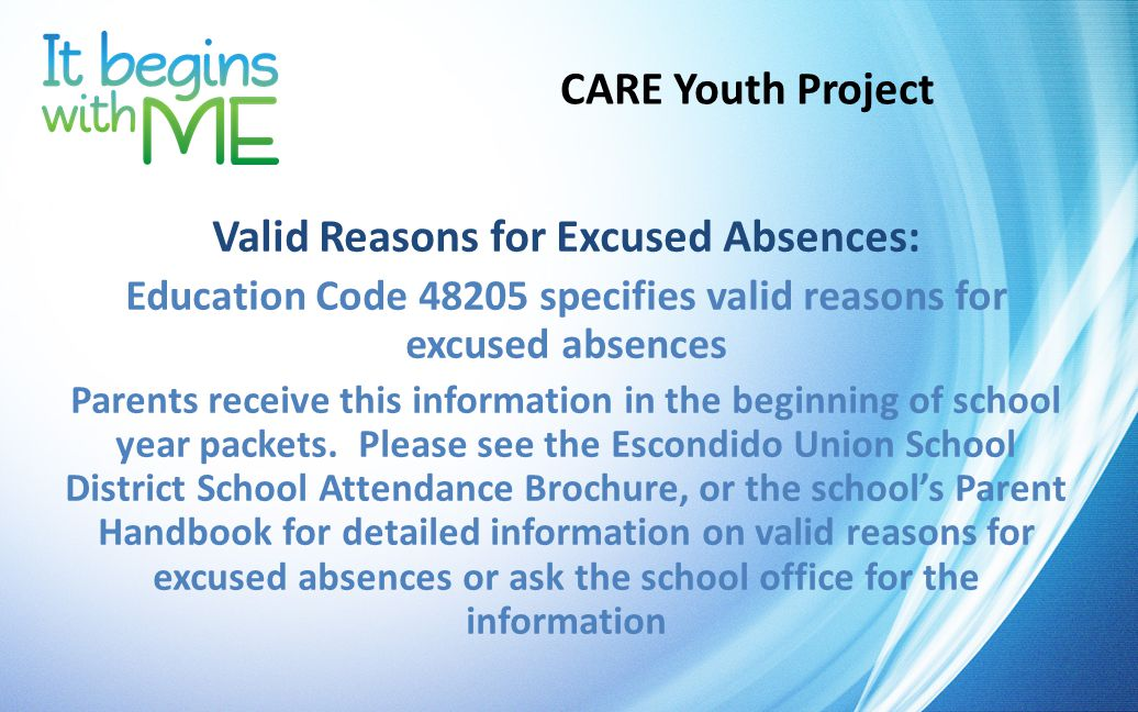 CARE Youth Project Valid Reasons for Excused Absences: Education Code 48205 specifies valid reasons for excused absences Parents receive this information in the beginning of school year packets.