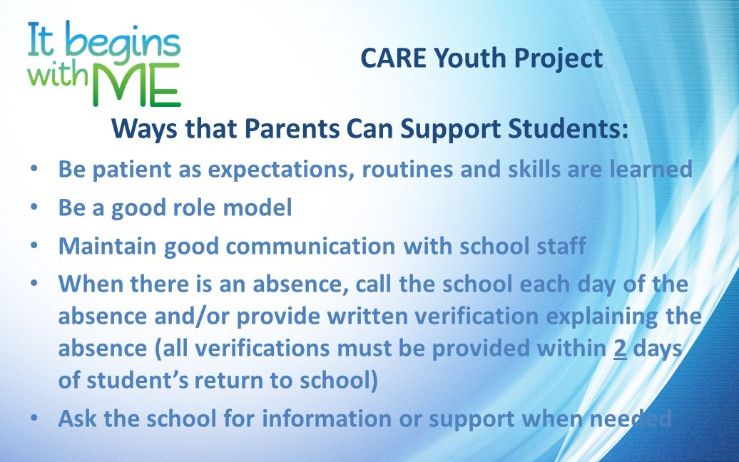 CARE Youth Project Ways that Parents Can Support Students: Be patient as expectations, routines and skills are learned Be a good role model Maintain good communication with school staff When there is an absence, call the school each day of the absence and/or provide written verification explaining the absence (all verifications must be provided within 2 days of student's return to school) Ask the school for information or support when needed