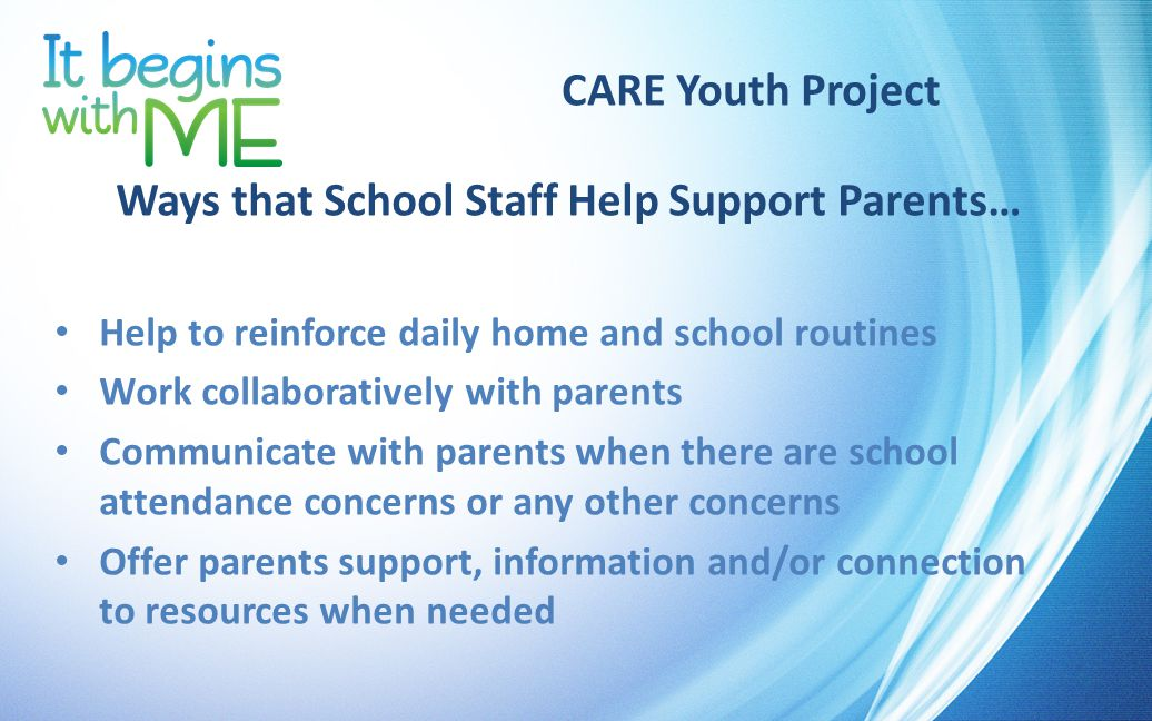 CARE Youth Project Ways that School Staff Help Support Parents… Help to reinforce daily home and school routines Work collaboratively with parents Communicate with parents when there are school attendance concerns or any other concerns Offer parents support, information and/or connection to resources when needed