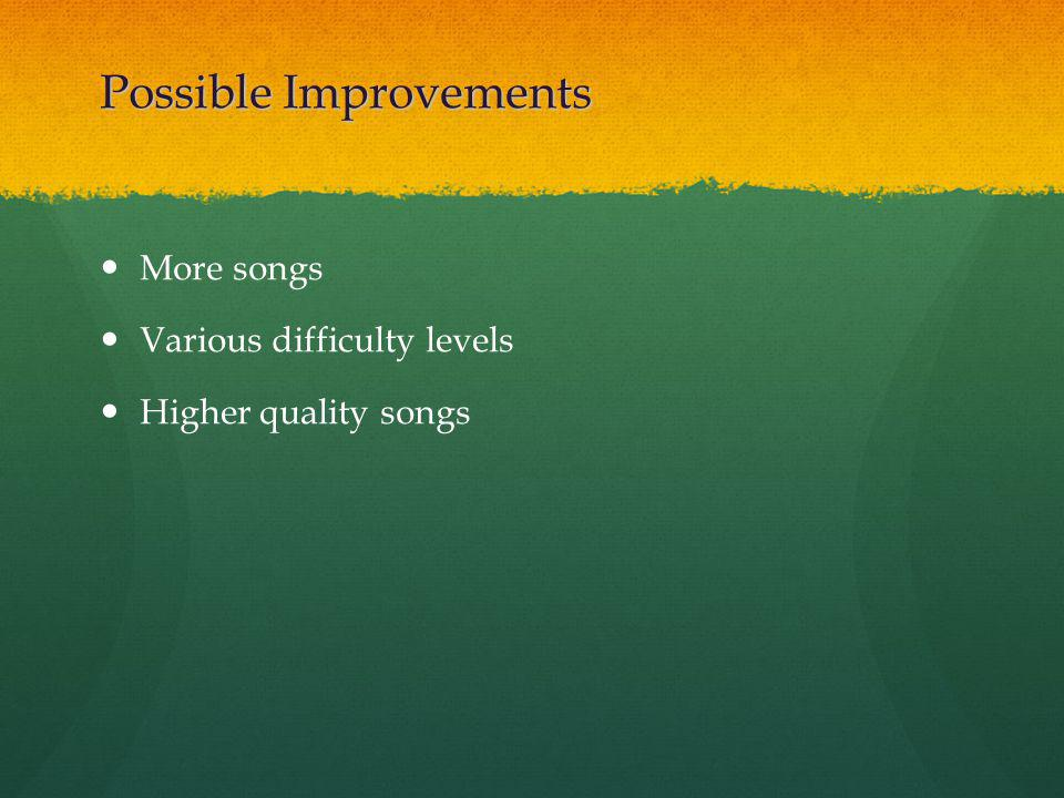 Possible Improvements More songs Various difficulty levels Higher quality songs