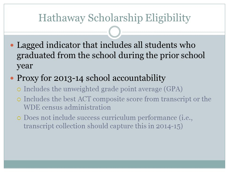 Hathaway Scholarship Eligibility Lagged indicator that includes all students who graduated from the school during the prior school year Proxy for 2013-14 school accountability  Includes the unweighted grade point average (GPA)  Includes the best ACT composite score from transcript or the WDE census administration  Does not include success curriculum performance (i.e., transcript collection should capture this in 2014-15)