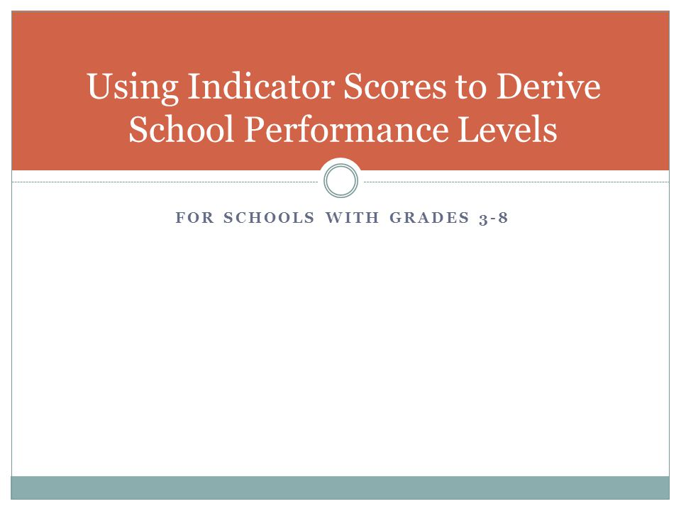 FOR SCHOOLS WITH GRADES 3-8 Using Indicator Scores to Derive School Performance Levels