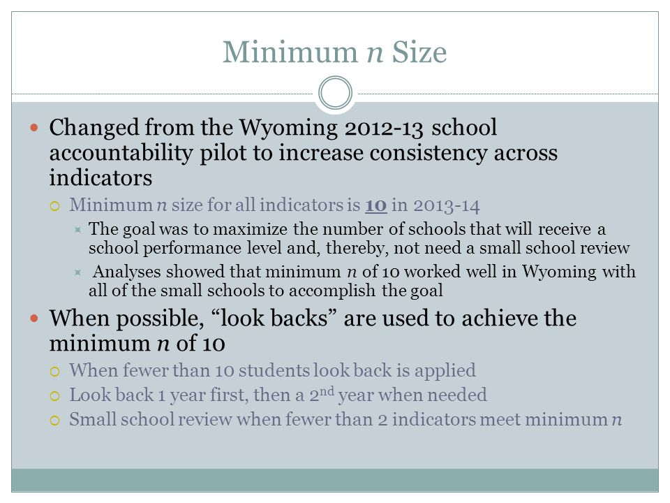 Minimum n Size Changed from the Wyoming 2012-13 school accountability pilot to increase consistency across indicators  Minimum n size for all indicators is 10 in 2013-14  The goal was to maximize the number of schools that will receive a school performance level and, thereby, not need a small school review  Analyses showed that minimum n of 10 worked well in Wyoming with all of the small schools to accomplish the goal When possible, look backs are used to achieve the minimum n of 10  When fewer than 10 students look back is applied  Look back 1 year first, then a 2 nd year when needed  Small school review when fewer than 2 indicators meet minimum n
