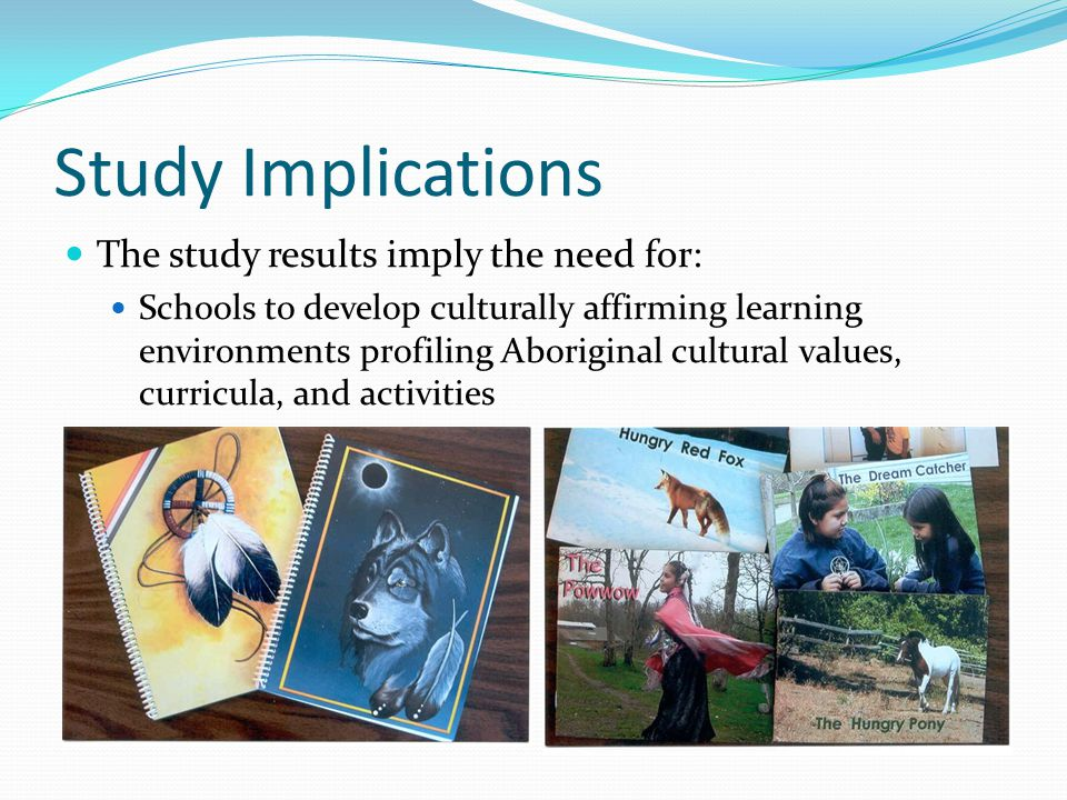 Study Implications The study results imply the need for: Schools to develop culturally affirming learning environments profiling Aboriginal cultural values, curricula, and activities