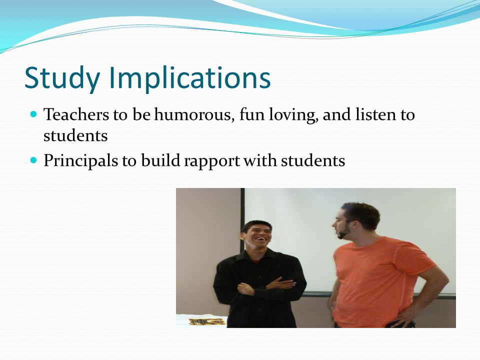 Study Implications Teachers to be humorous, fun loving, and listen to students Principals to build rapport with students