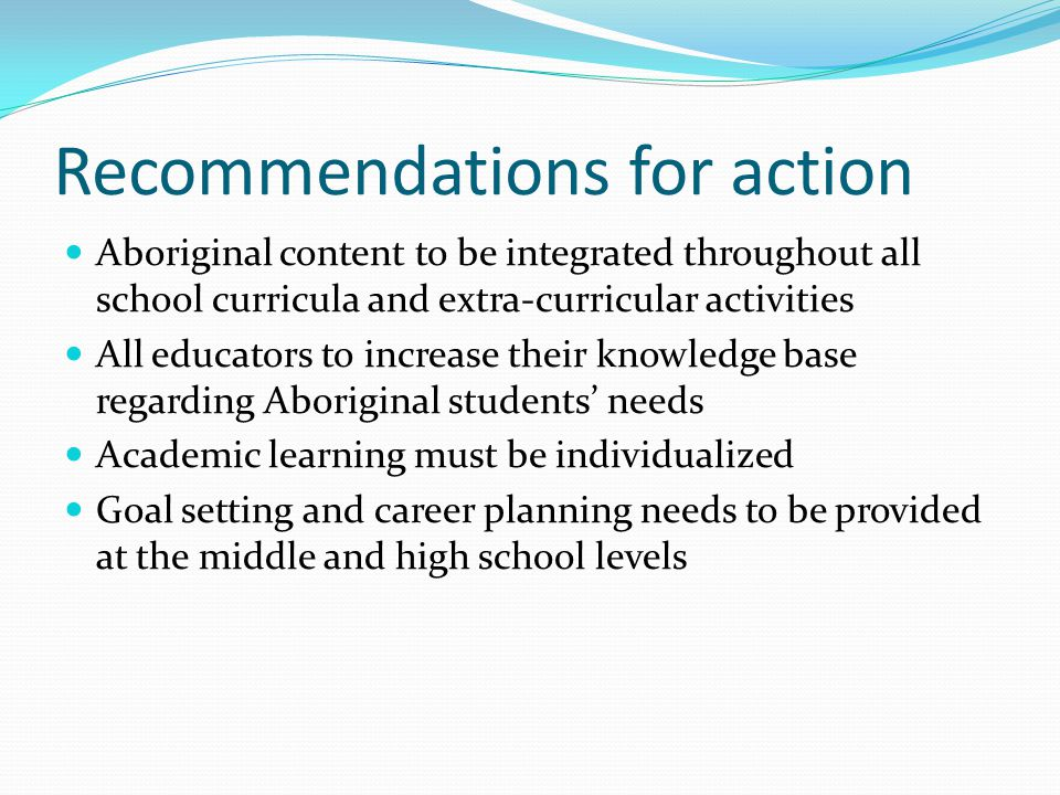 Recommendations for action Aboriginal content to be integrated throughout all school curricula and extra-curricular activities All educators to increase their knowledge base regarding Aboriginal students' needs Academic learning must be individualized Goal setting and career planning needs to be provided at the middle and high school levels