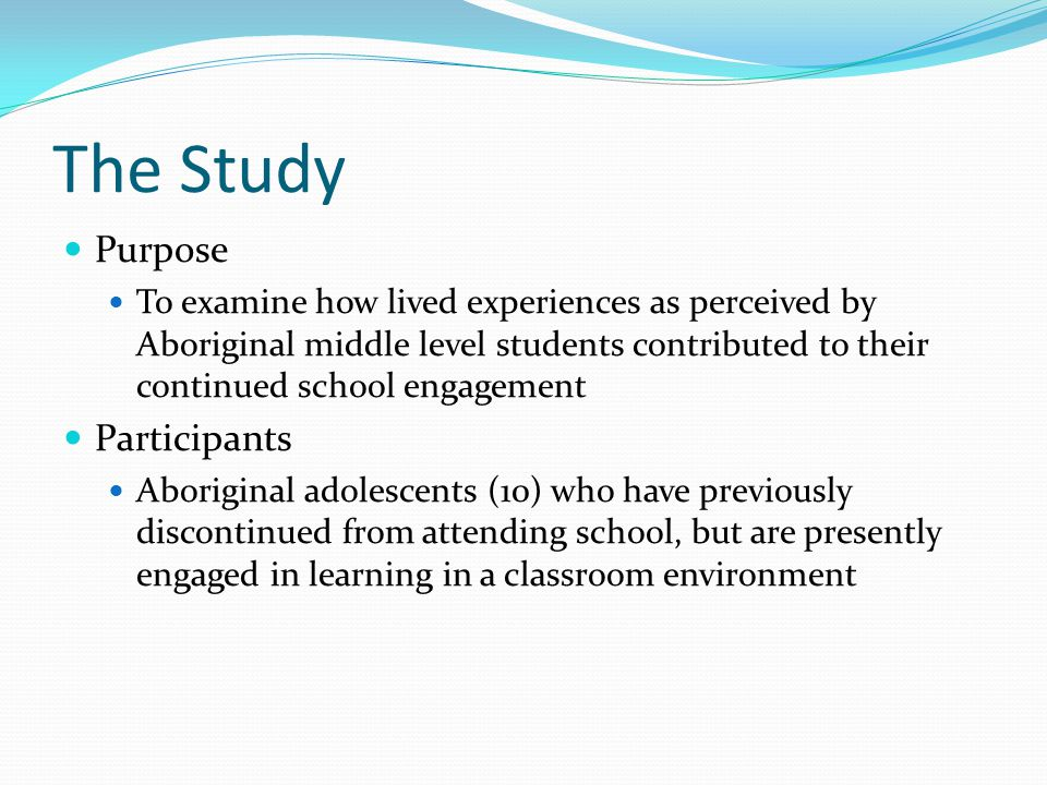 The Study Purpose To examine how lived experiences as perceived by Aboriginal middle level students contributed to their continued school engagement Participants Aboriginal adolescents (10) who have previously discontinued from attending school, but are presently engaged in learning in a classroom environment