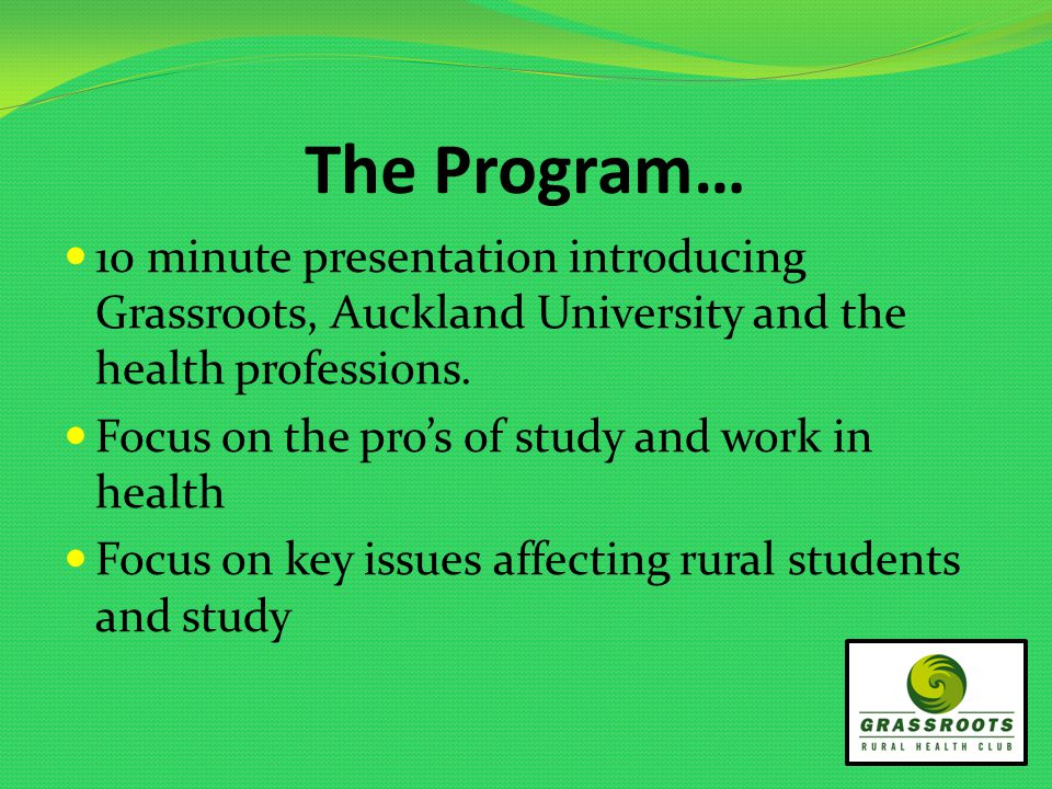 The Program… 10 minute presentation introducing Grassroots, Auckland University and the health professions.