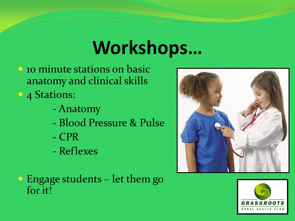 Workshops… 10 minute stations on basic anatomy and clinical skills 4 Stations: - Anatomy - Blood Pressure & Pulse - CPR - Reflexes Engage students – let them go for it!