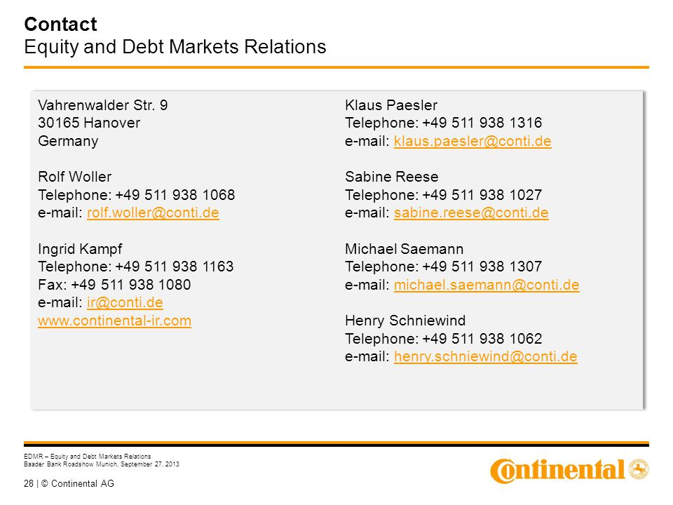 28 | © Continental AG EDMR – Equity and Debt Markets Relations Baader Bank Roadshow Munich, September 27, 2013 Contact Equity and Debt Markets Relations Vahrenwalder Str.
