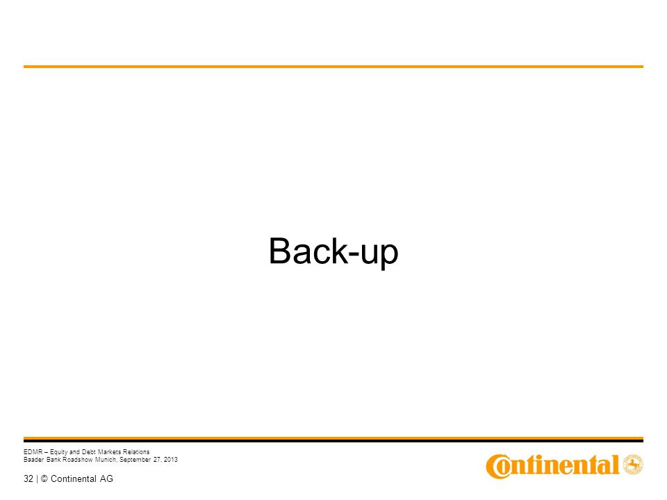32 | © Continental AG EDMR – Equity and Debt Markets Relations Baader Bank Roadshow Munich, September 27, 2013 Back-up