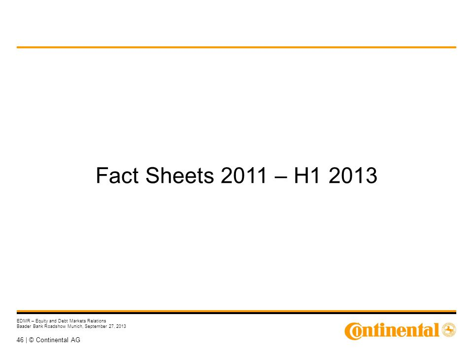 46 | © Continental AG EDMR – Equity and Debt Markets Relations Baader Bank Roadshow Munich, September 27, 2013 Fact Sheets 2011 – H1 2013