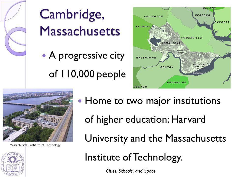 Cities, Schools, and Space Cambridge, Massachusetts A progressive city of 110,000 people Massachusetts Institute of Technology Home to two major insti
