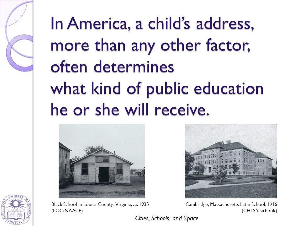 Cities, Schools, and Space In America, a child's address, more than any other factor, often determines what kind of public education he or she will re
