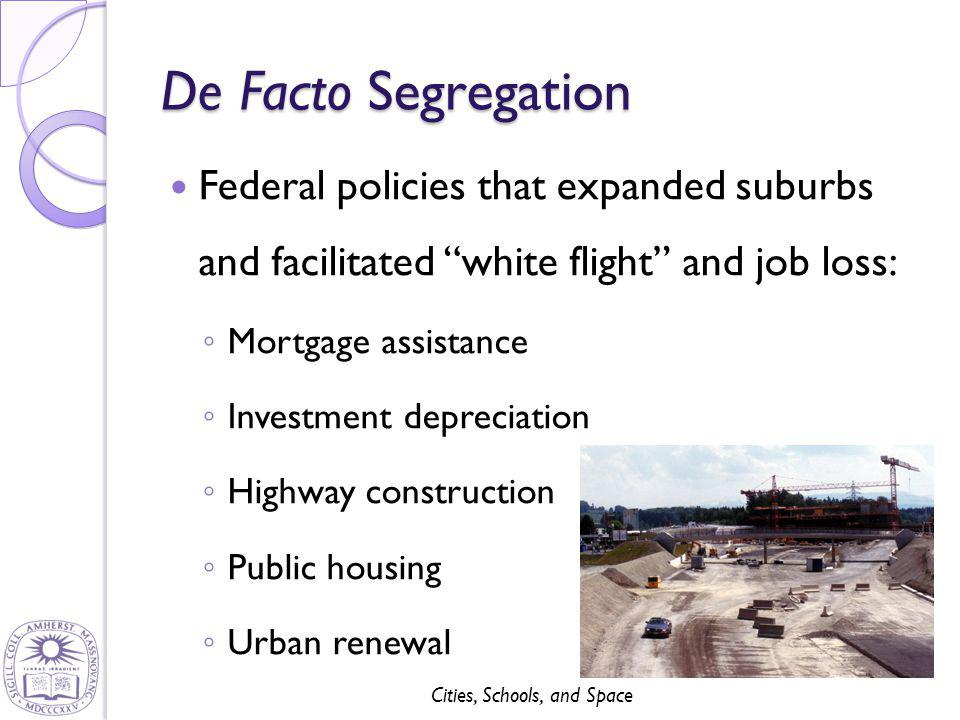 Cities, Schools, and Space De Facto Segregation Federal policies that expanded suburbs and facilitated white flight and job loss: ◦ Mortgage assistance ◦ Investment depreciation ◦ Highway construction ◦ Public housing ◦ Urban renewal