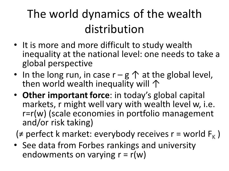 The world dynamics of the wealth distribution It is more and more difficult to study wealth inequality at the national level: one needs to take a global perspective In the long run, in case r – g ↑ at the global level, then world wealth inequality will ↑ Other important force: in today's global capital markets, r might well vary with wealth level w, i.e.