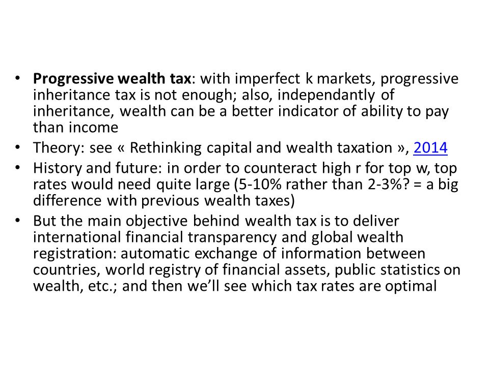 Progressive wealth tax: with imperfect k markets, progressive inheritance tax is not enough; also, independantly of inheritance, wealth can be a better indicator of ability to pay than income Theory: see « Rethinking capital and wealth taxation », 20142014 History and future: in order to counteract high r for top w, top rates would need quite large (5-10% rather than 2-3%.