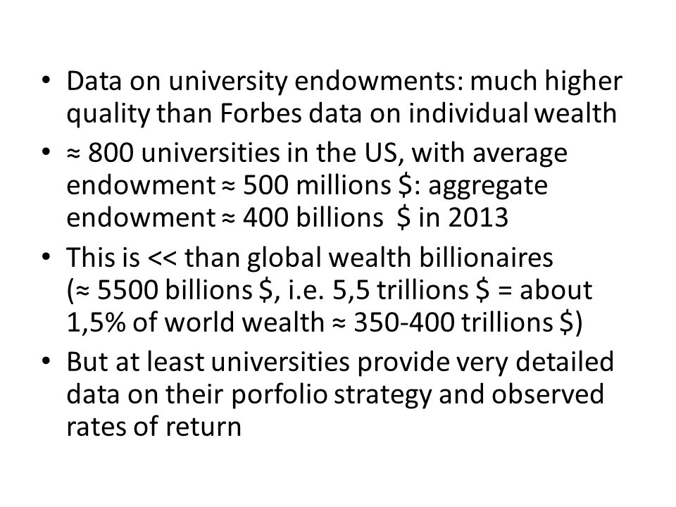 Data on university endowments: much higher quality than Forbes data on individual wealth ≈ 800 universities in the US, with average endowment ≈ 500 millions $: aggregate endowment ≈ 400 billions $ in 2013 This is << than global wealth billionaires (≈ 5500 billions $, i.e.