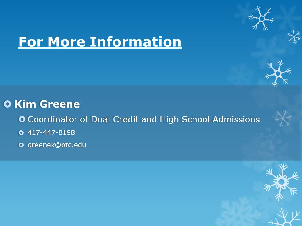 For More Information  Kim Greene  Coordinator of Dual Credit and High School Admissions  417-447-8198  greenek@otc.edu  Kim Greene  Coordinator of Dual Credit and High School Admissions  417-447-8198  greenek@otc.edu