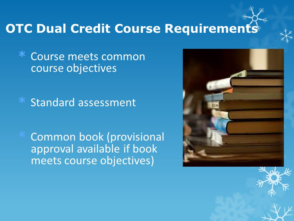 * Course meets common course objectives * Standard assessment * Common book (provisional approval available if book meets course objectives) OTC Dual Credit Course Requirements