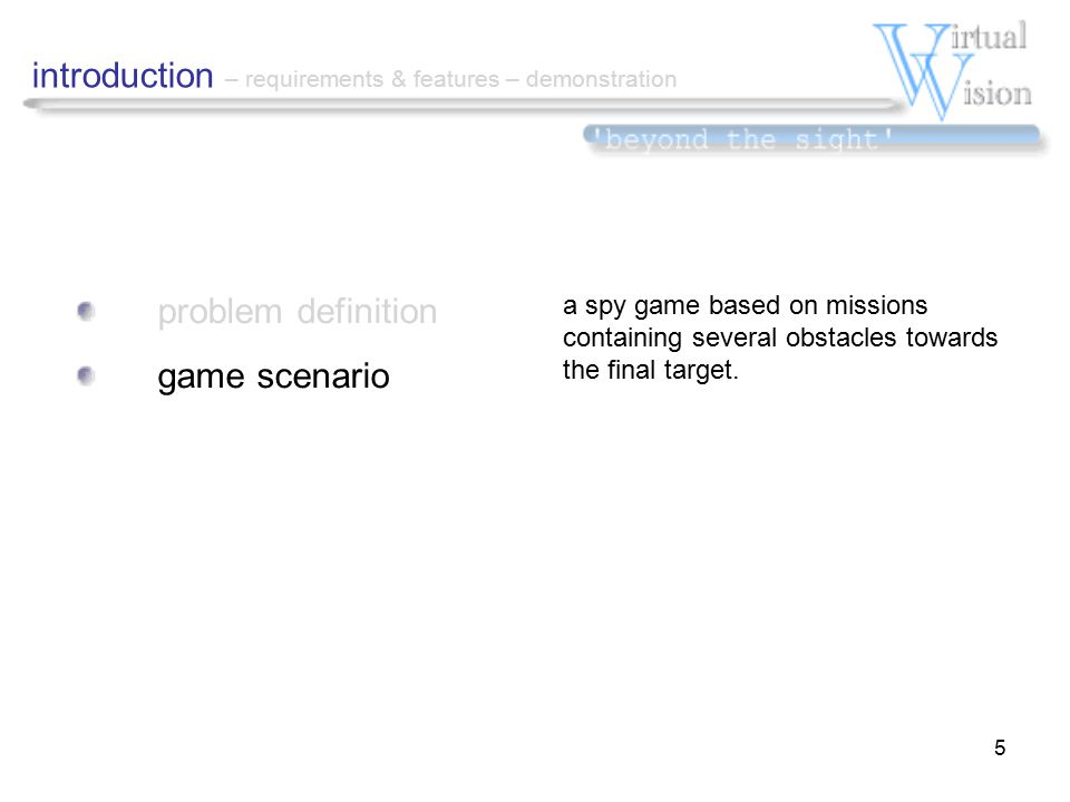5 problem definition game scenario introduction – requirements & features – demonstration a spy game based on missions containing several obstacles towards the final target.
