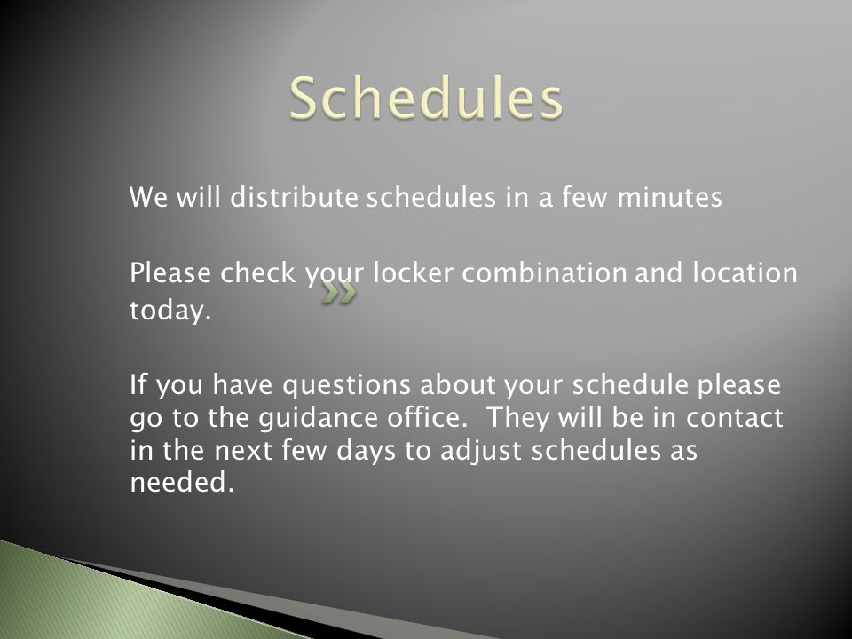 We will distribute schedules in a few minutes Please check your locker combination and location today.